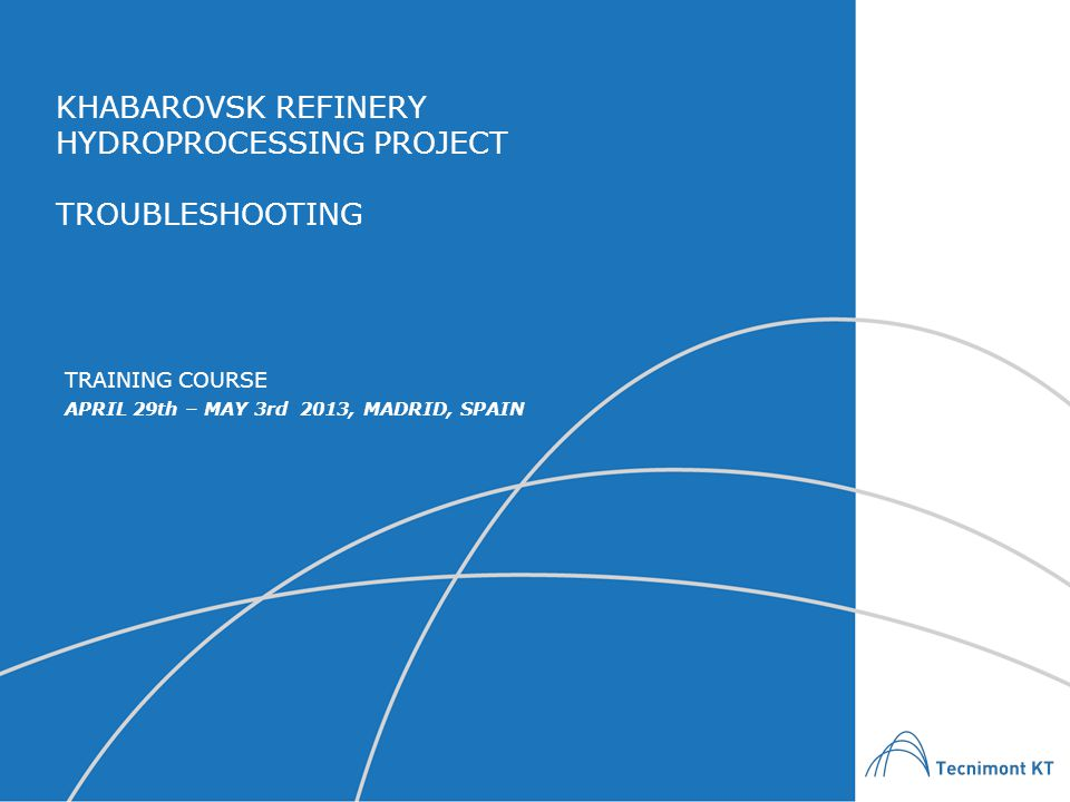 KHABAROVSK REFINERY HYDROPROCESSING PROJECT TROUBLESHOOTING APRIL 29th – MAY 3rd 2013, MADRID, SPAIN TRAINING COURSE