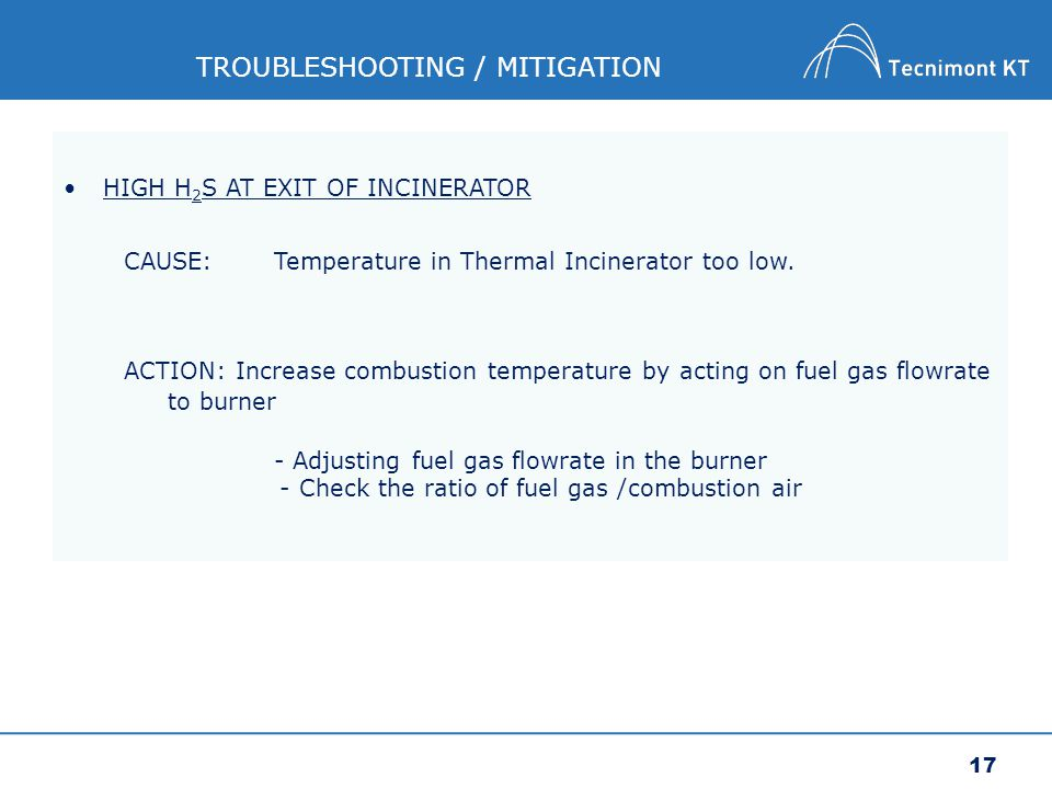 17 TROUBLESHOOTING / MITIGATION HIGH H 2 S AT EXIT OF INCINERATOR CAUSE:Temperature in Thermal Incinerator too low.