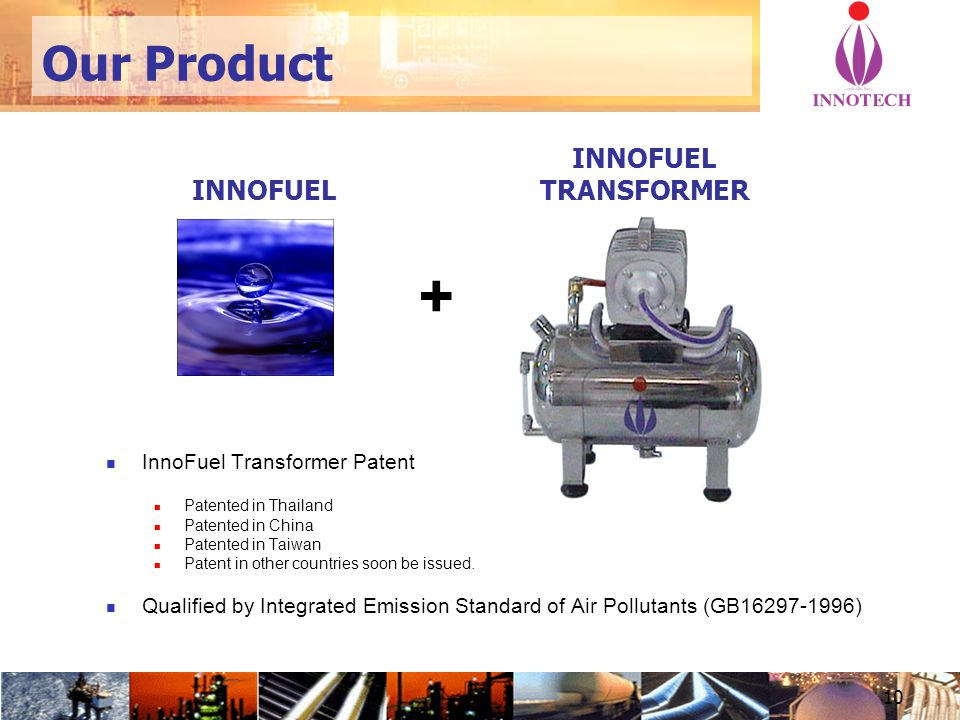 10 INNOFUEL TRANSFORMER INNOFUEL + InnoFuel Transformer Patent Patented in Thailand Patented in China Patented in Taiwan Patent in other countries soon be issued.
