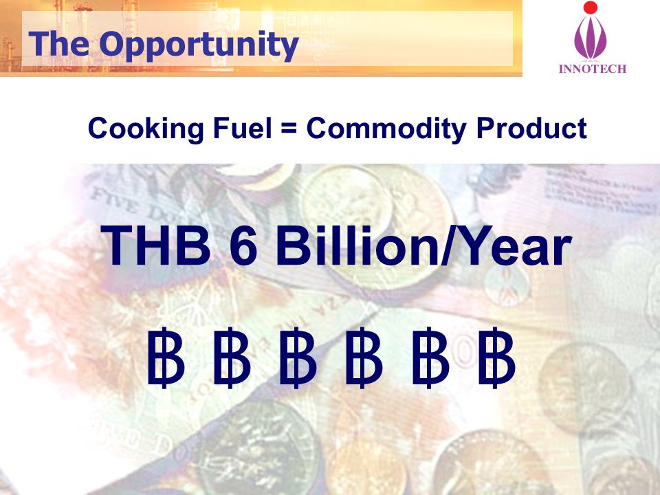 2 The Opportunity ฿ ฿ ฿ ฿ ฿ ฿฿ ฿ ฿ ฿ ฿ ฿ Cooking Fuel = Commodity Product THB 6 Billion/Year