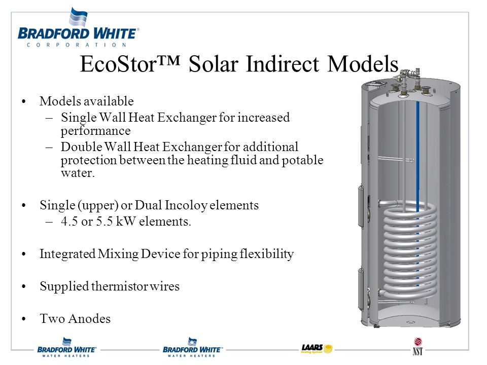 Models available –Single Wall Heat Exchanger for increased performance –Double Wall Heat Exchanger for additional protection between the heating fluid and potable water.