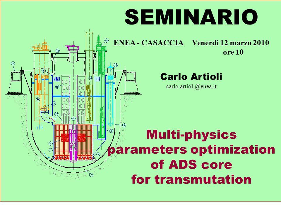 SEMINARIO ENEA - CASACCIA Venerdì 12 marzo 2010 ore 10 Carlo Artioli carlo.artioli@enea.it Multi-physics parameters optimization of ADS core for transmutation