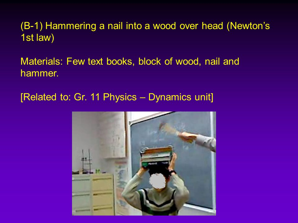 (B-1) Hammering a nail into a wood over head (Newton's 1st law) Materials: Few text books, block of wood, nail and hammer.