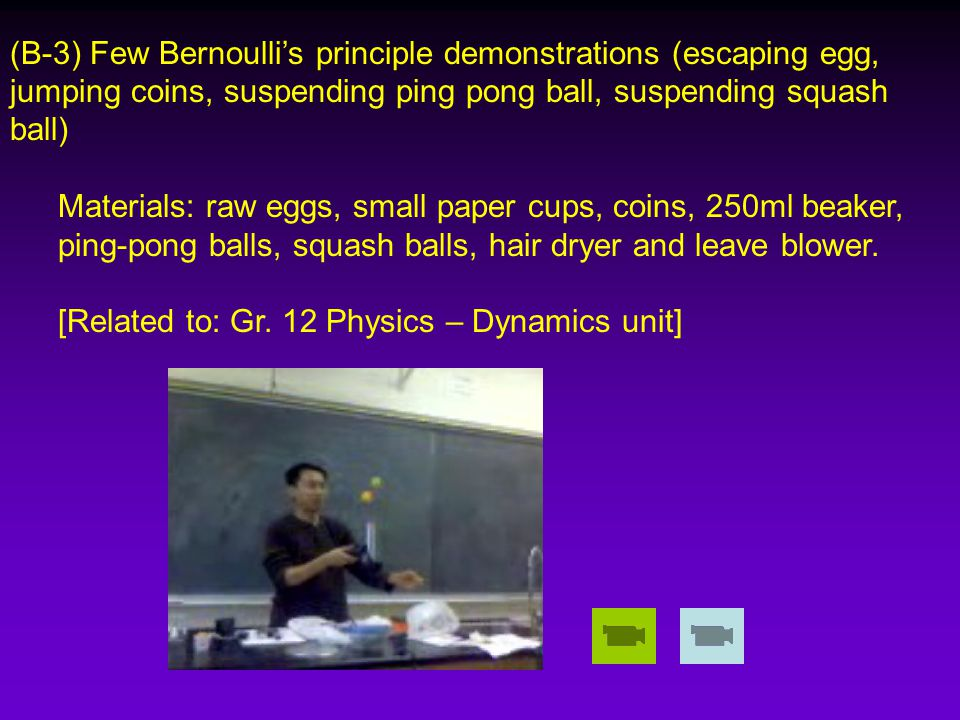 (B-3) Few Bernoulli's principle demonstrations (escaping egg, jumping coins, suspending ping pong ball, suspending squash ball) Materials: raw eggs, small paper cups, coins, 250ml beaker, ping-pong balls, squash balls, hair dryer and leave blower.