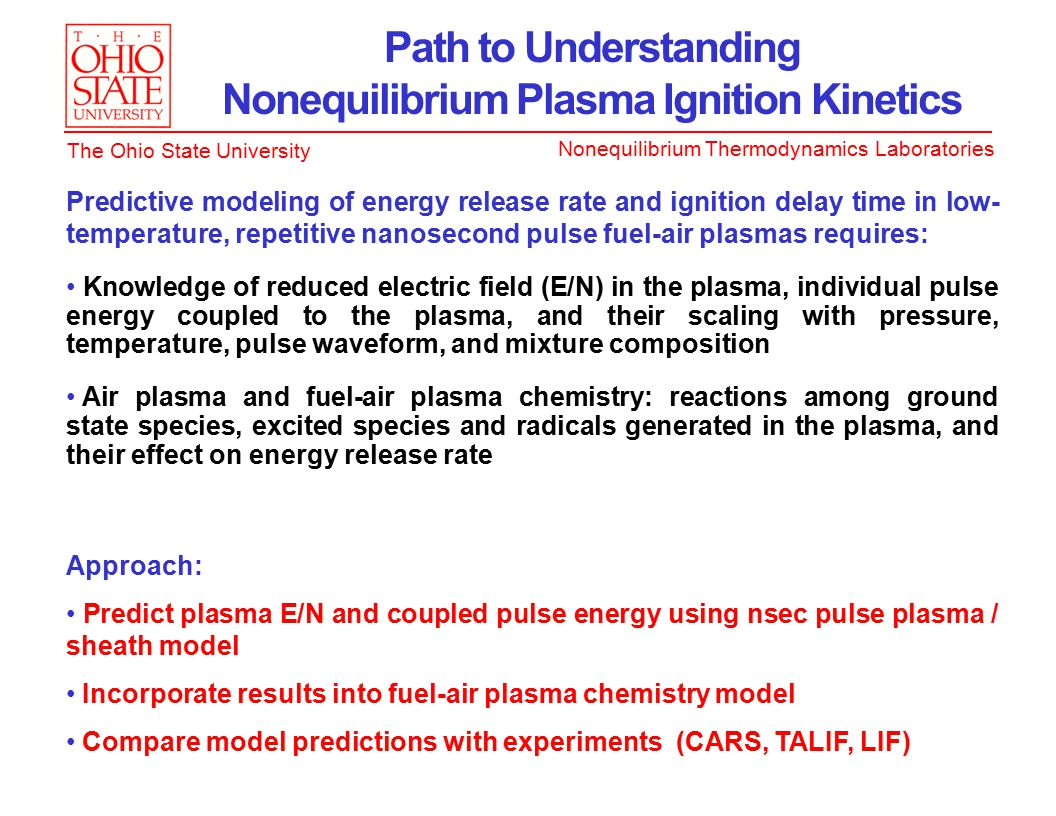 Nonequilibrium Thermodynamics Laboratories The Ohio State University Path to Understanding Nonequilibrium Plasma Ignition Kinetics Predictive modeling of energy release rate and ignition delay time in low- temperature, repetitive nanosecond pulse fuel-air plasmas requires: Knowledge of reduced electric field (E/N) in the plasma, individual pulse energy coupled to the plasma, and their scaling with pressure, temperature, pulse waveform, and mixture composition Air plasma and fuel-air plasma chemistry: reactions among ground state species, excited species and radicals generated in the plasma, and their effect on energy release rate Approach: Predict plasma E/N and coupled pulse energy using nsec pulse plasma / sheath model Incorporate results into fuel-air plasma chemistry model Compare model predictions with experiments (CARS, TALIF, LIF)