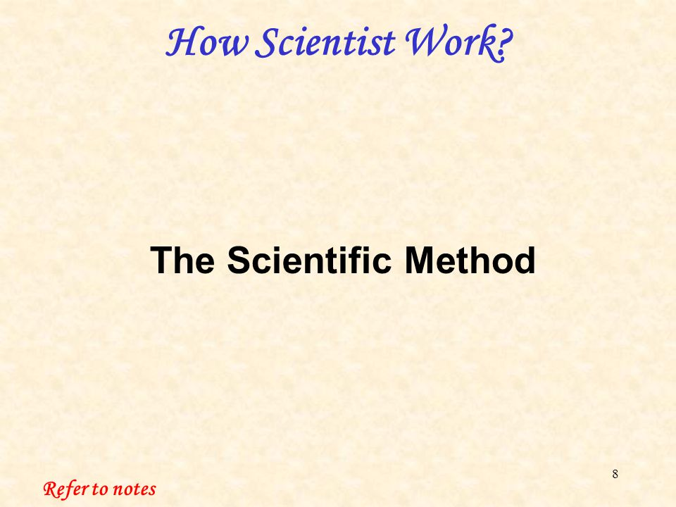 8 How Scientist Work Refer to notes The Scientific Method