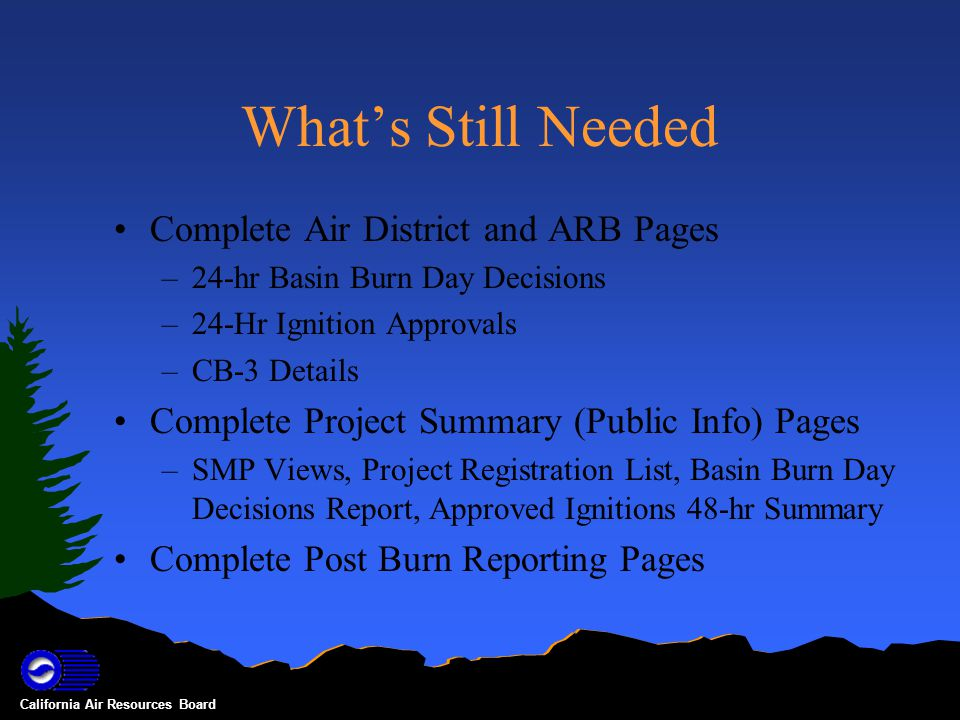 California Air Resources Board What's Still Needed Complete Air District and ARB Pages –24-hr Basin Burn Day Decisions –24-Hr Ignition Approvals –CB-3 Details Complete Project Summary (Public Info) Pages –SMP Views, Project Registration List, Basin Burn Day Decisions Report, Approved Ignitions 48-hr Summary Complete Post Burn Reporting Pages