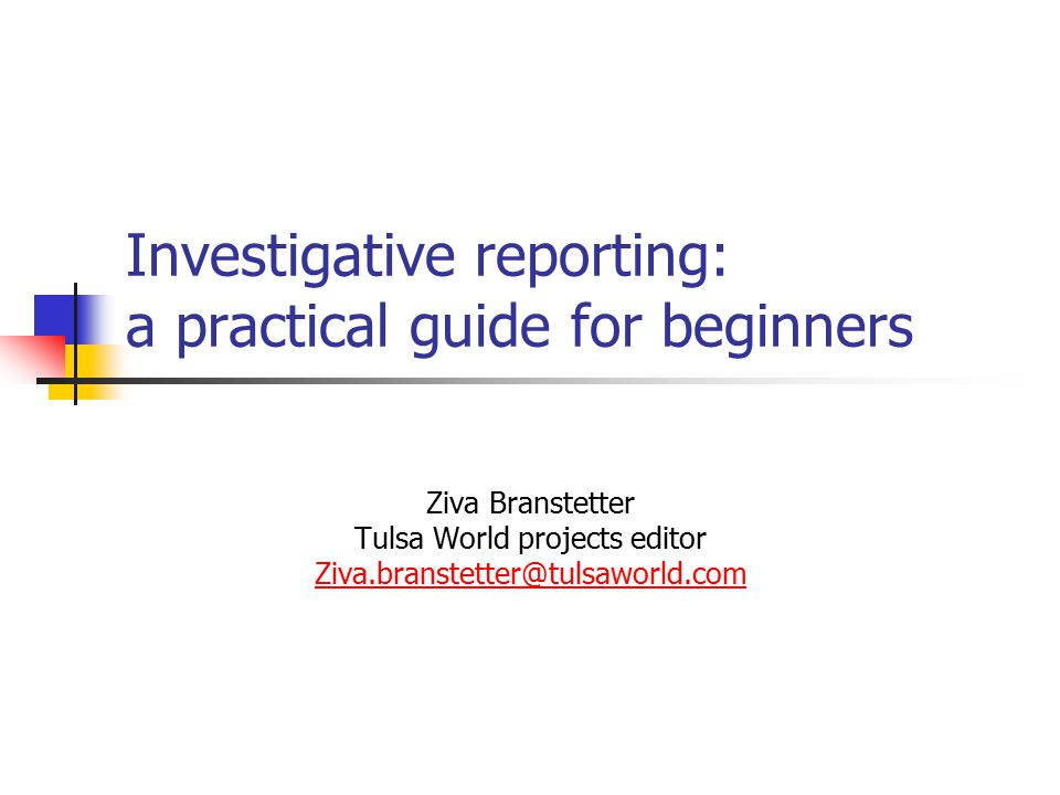 Investigative reporting: a practical guide for beginners Ziva Branstetter Tulsa World projects editor Ziva.branstetter@tulsaworld.com