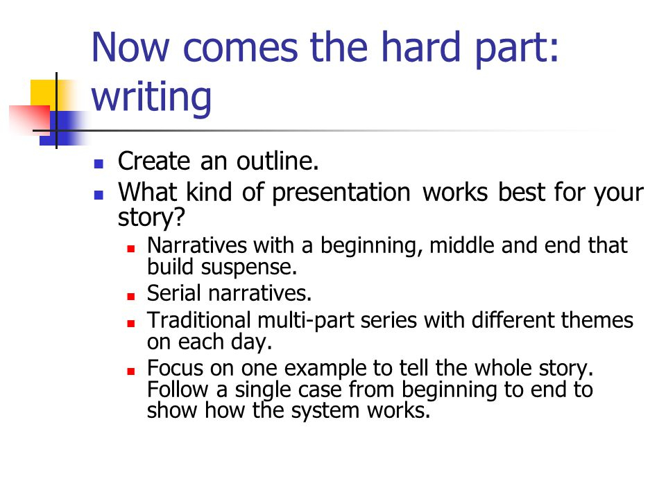 Now comes the hard part: writing Create an outline.