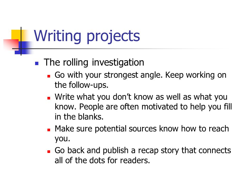 Writing projects The rolling investigation Go with your strongest angle.