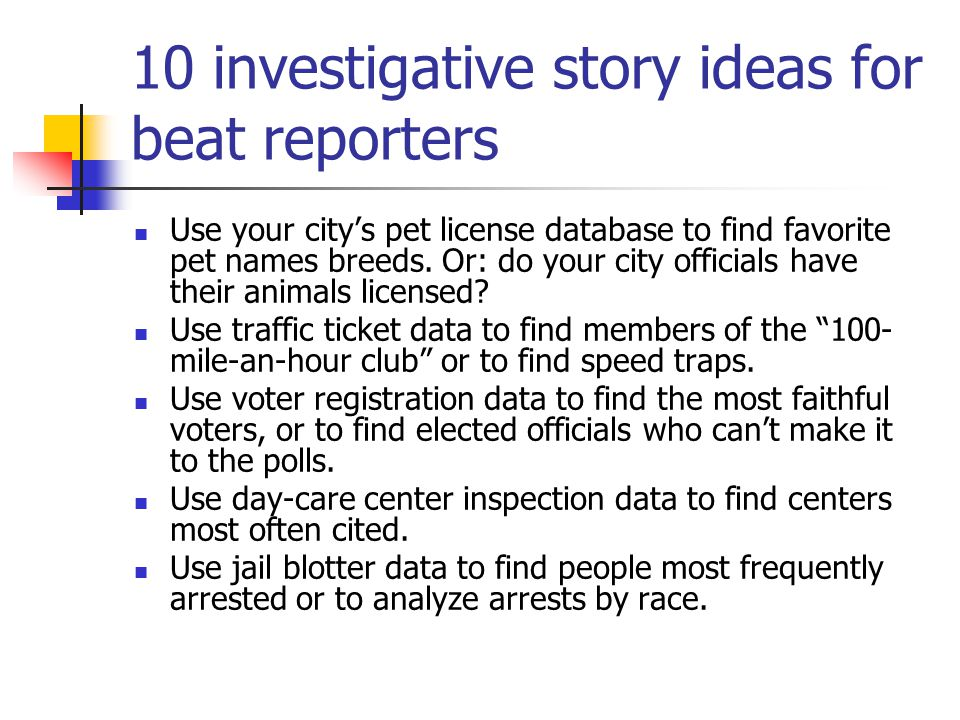 10 investigative story ideas for beat reporters Use your city's pet license database to find favorite pet names breeds.