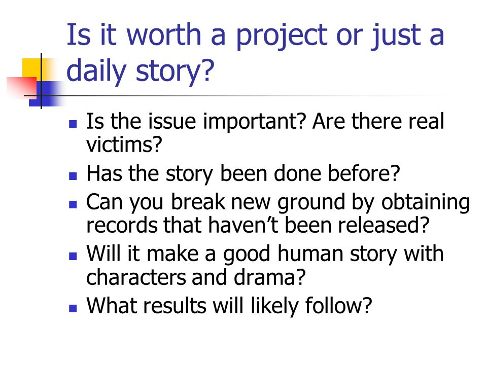 Is it worth a project or just a daily story. Is the issue important.