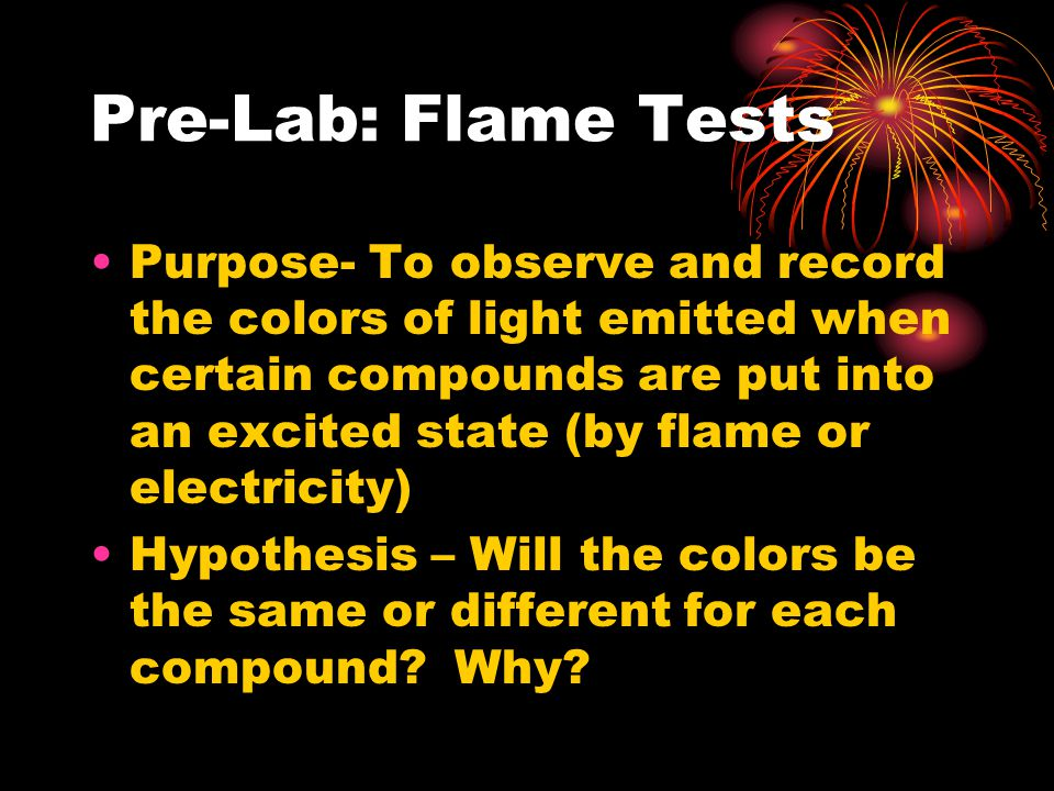 Pre-Lab: Flame Tests Purpose- To observe and record the colors of light emitted when certain compounds are put into an excited state (by flame or electricity) Hypothesis – Will the colors be the same or different for each compound.