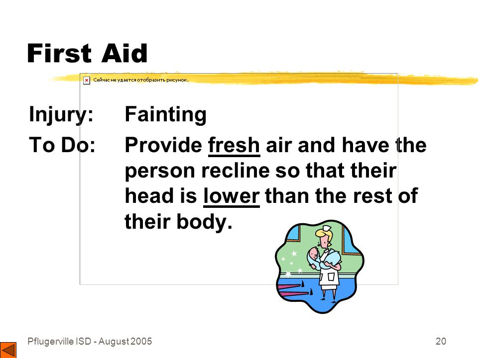 Pflugerville ISD - August 200520 First Aid Injury: Fainting To Do: Provide fresh air and have the person recline so that their head is lower than the rest of their body.