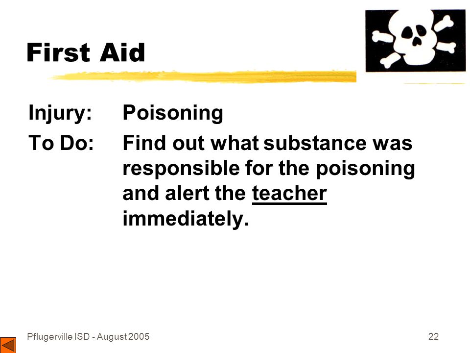 Pflugerville ISD - August 200522 First Aid Injury: Poisoning To Do: Find out what substance was responsible for the poisoning and alert the teacher immediately.