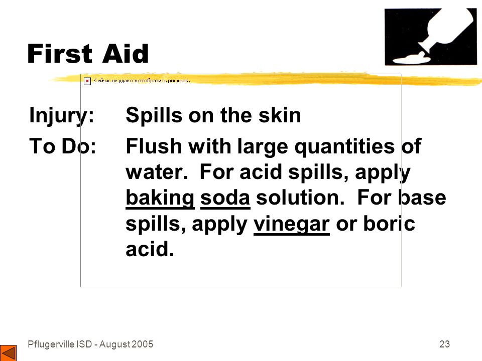 Pflugerville ISD - August 200523 First Aid Injury: Spills on the skin To Do: Flush with large quantities of water.