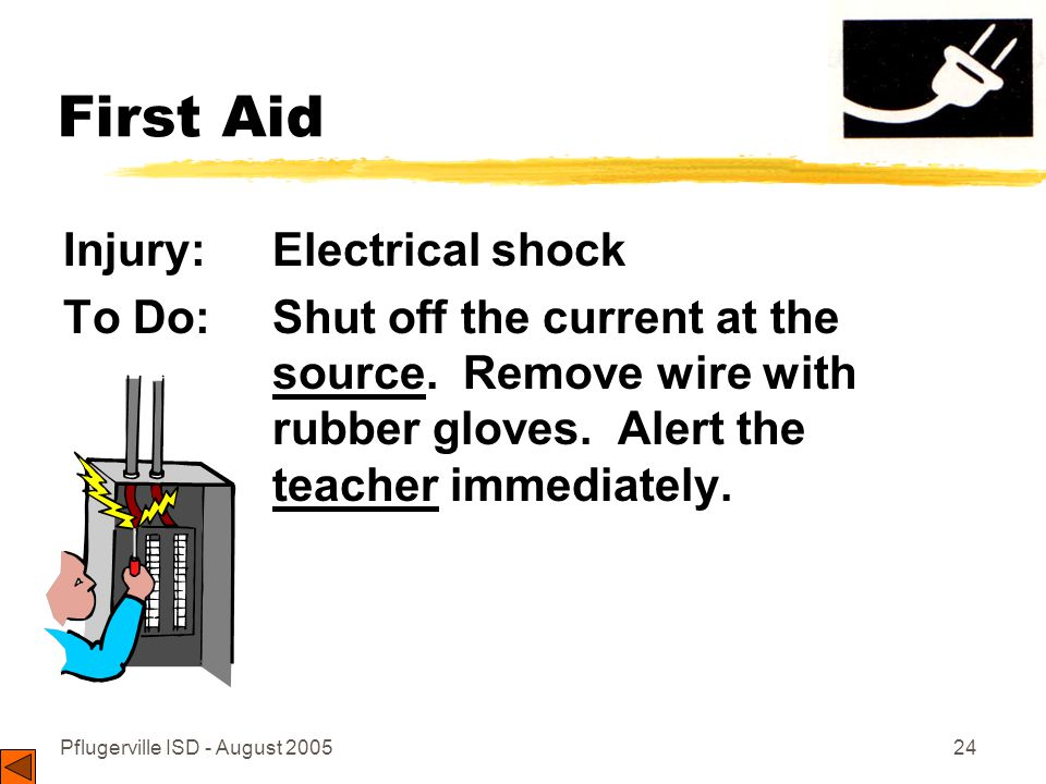Pflugerville ISD - August 200524 First Aid Injury: Electrical shock To Do: Shut off the current at the source.