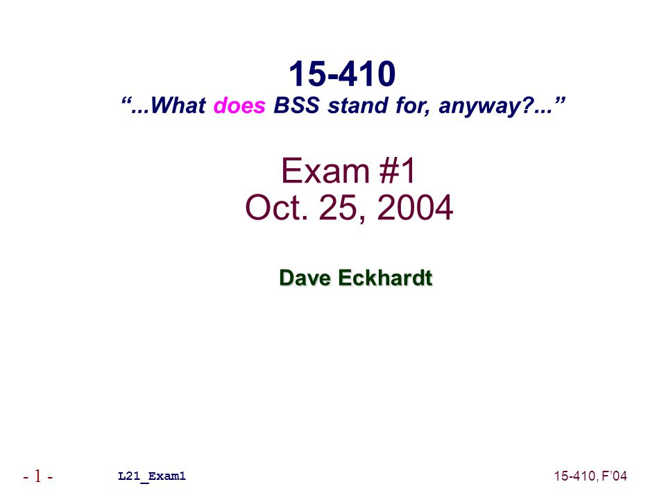 "15-410, F'04 - 1 - Exam #1 Oct. 25, 2004 Dave Eckhardt L21_Exam1 15-410 ""...What does BSS stand for, anyway?..."""