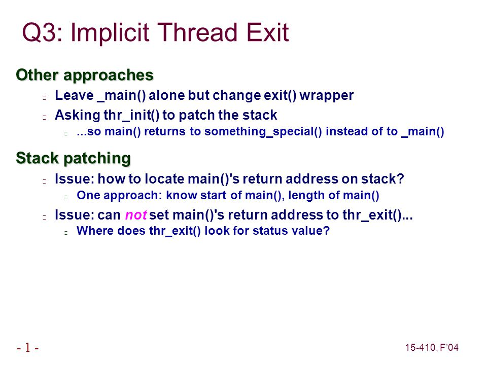 15-410, F'04 - 1 - Other approaches Leave _main() alone but change exit() wrapper Asking thr_init() to patch the stack...so main() returns to somethin
