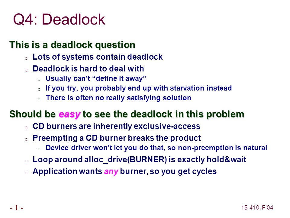"15-410, F'04 - 1 - Q4: Deadlock This is a deadlock question Lots of systems contain deadlock Deadlock is hard to deal with Usually can't ""define it aw"