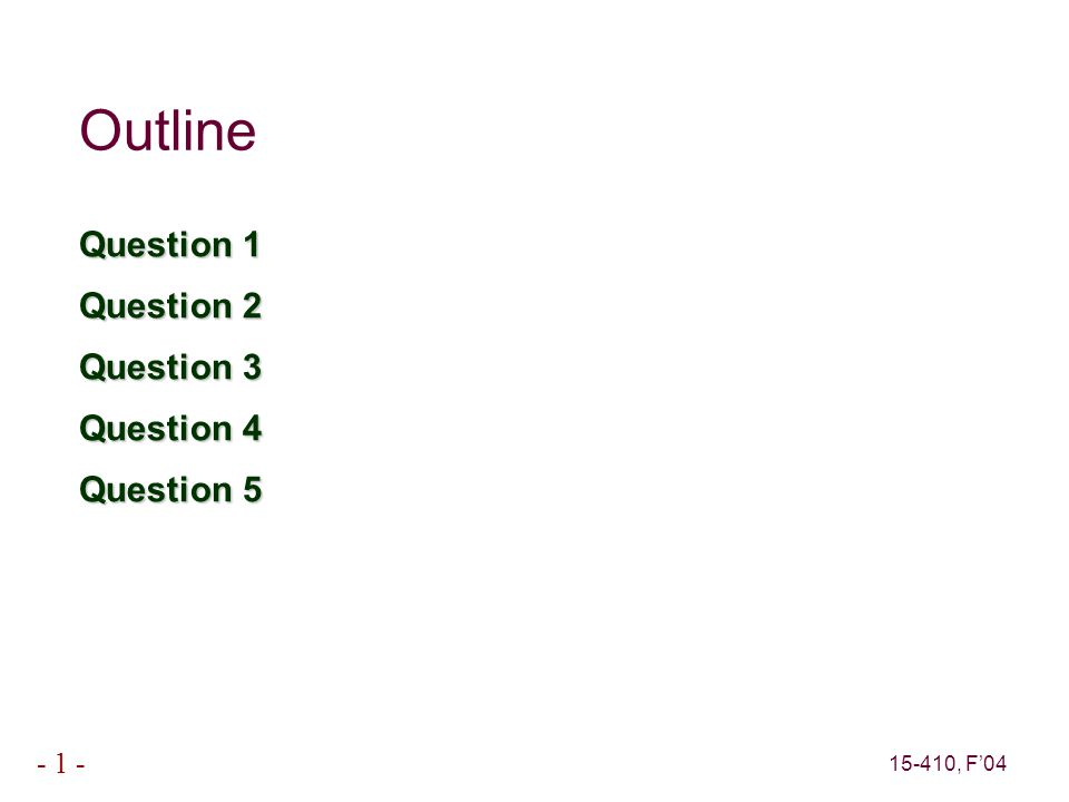 15-410, F'04 - 1 - Outline Question 1 Question 2 Question 3 Question 4 Question 5