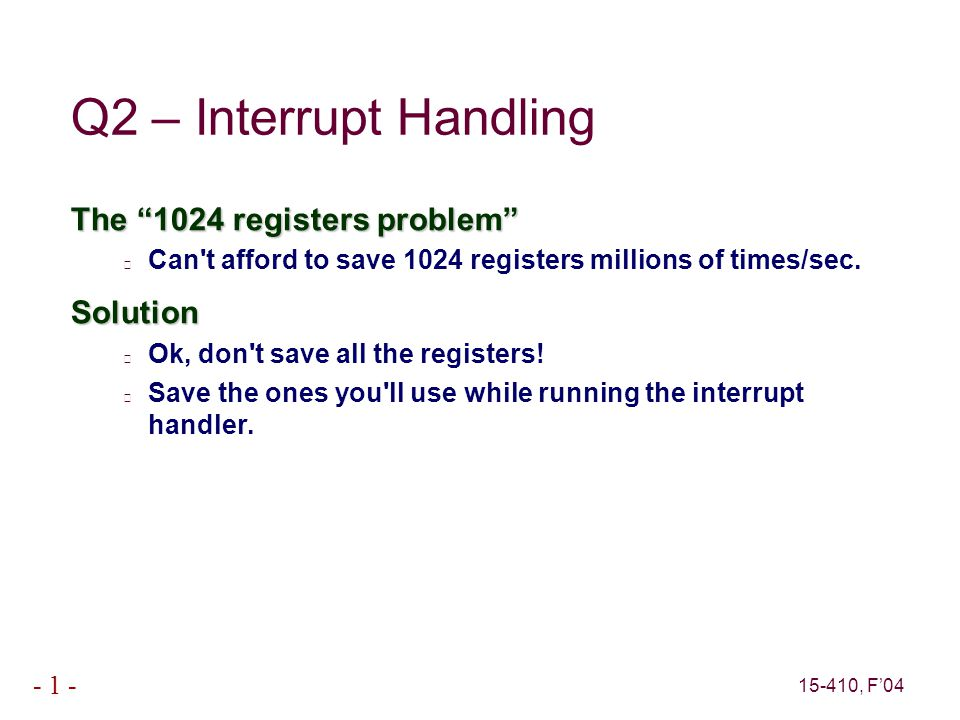 15-410, F'04 - 1 - Q2 – Interrupt Handling Second problem How do I know which registers the interrupt handler will use?Solutions Write whole interrupt handler in assembly language (urgh).
