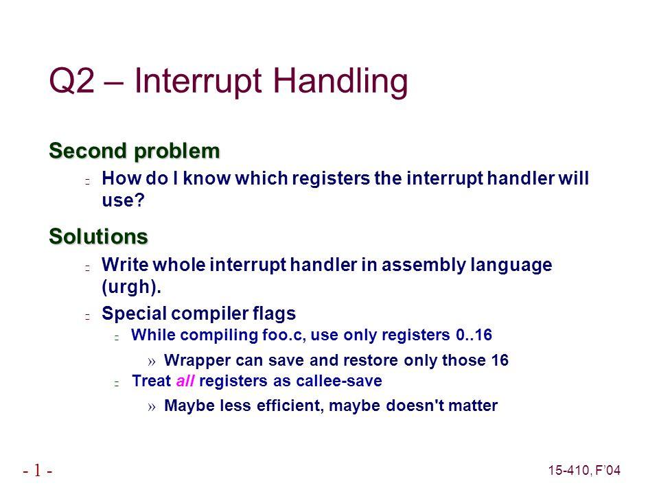 15-410, F'04 - 1 - Q3: Implicit Thread Exit int main() { void *status; thr_init(16*1024); thr_join( thr_create(foo, (void *) 0), NULL, &status); thr_exit(status); } What if it said return(status) instead?