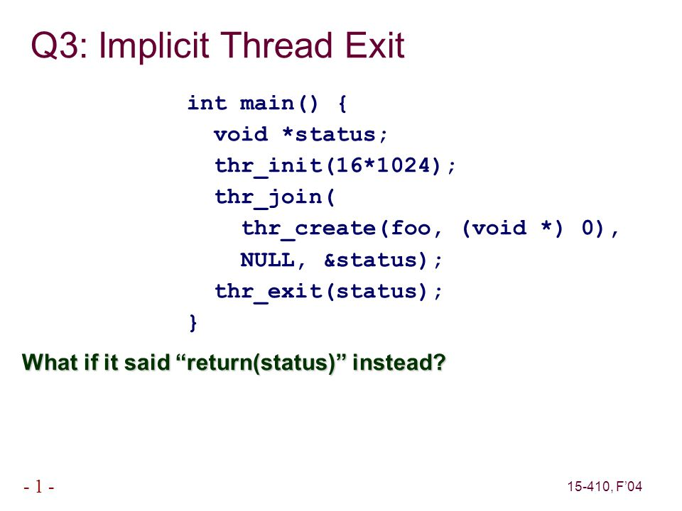 15-410, F'04 - 1 - Q3: Implicit Thread Exit int main() { void *status; thr_init(16*1024); thr_join( thr_create(foo, (void *) 0), NULL, &status); thr_exit(status); } What if it said return(status) instead