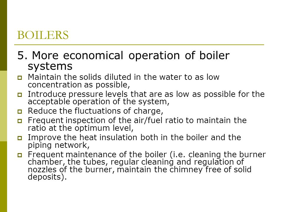 BOILERS 5. More economical operation of boiler systems  Maintain the solids diluted in the water to as low concentration as possible,  Introduce pre