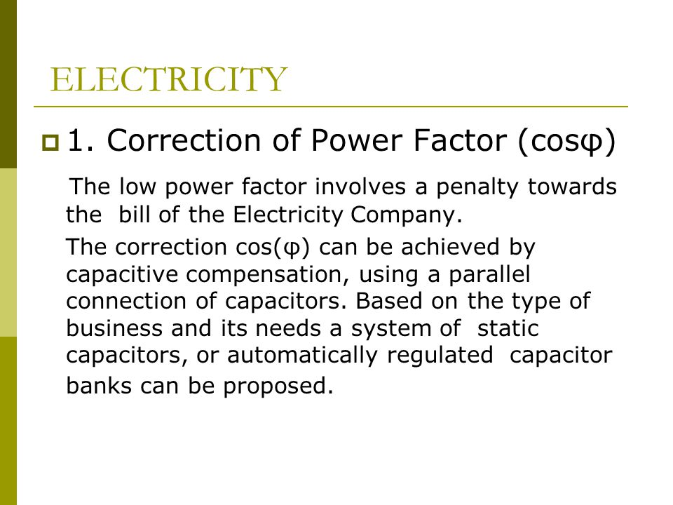  1. Correction of Power Factor (cosφ) The low power factor involves a penalty towards the bill of the Electricity Company. The correction cos(φ) can