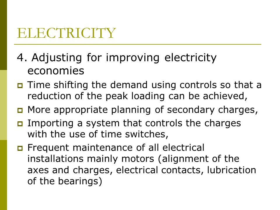 ELECTRICITY 4. Adjusting for improving electricity economies  Time shifting the demand using controls so that a reduction of the peak loading can be