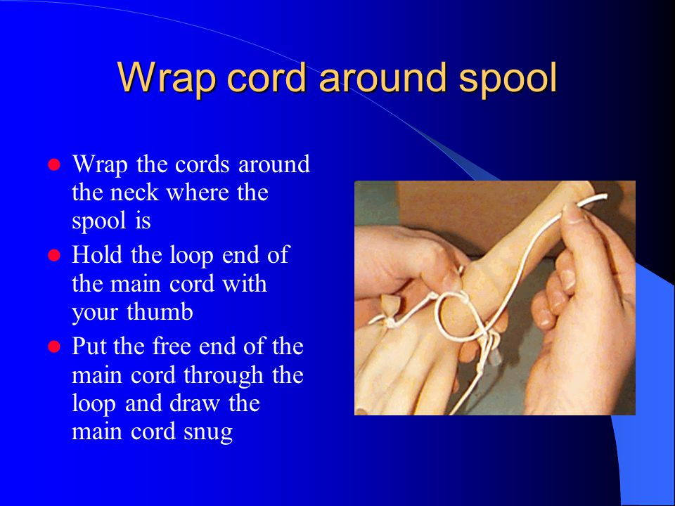 Wrap cord around spool Wrap the cords around the neck where the spool is Hold the loop end of the main cord with your thumb Put the free end of the main cord through the loop and draw the main cord snug