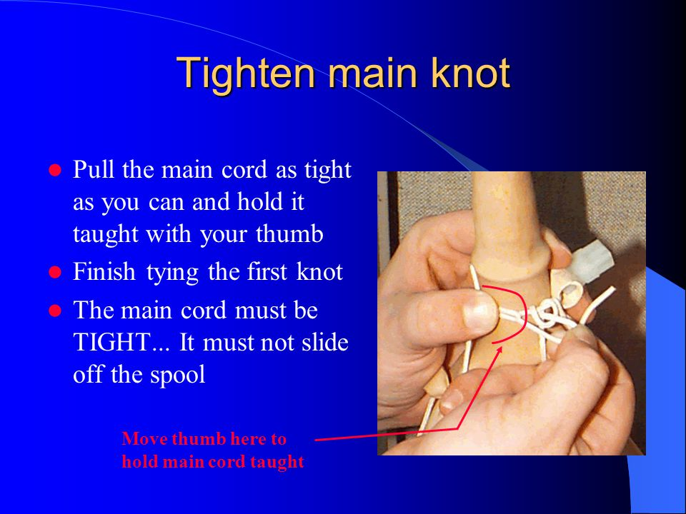 Tighten main knot Pull the main cord as tight as you can and hold it taught with your thumb Finish tying the first knot The main cord must be TIGHT...