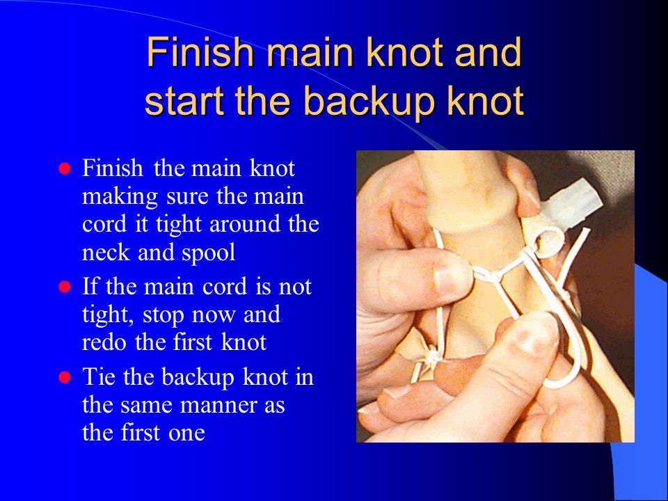 Finish main knot and start the backup knot Finish the main knot making sure the main cord it tight around the neck and spool If the main cord is not t