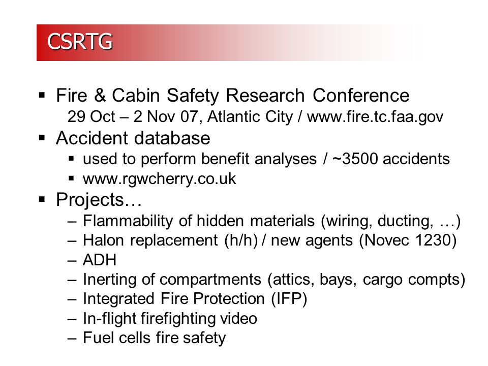 CSRTG CSRTG  Fire & Cabin Safety Research Conference 29 Oct – 2 Nov 07, Atlantic City / www.fire.tc.faa.gov  Accident database  used to perform benefit analyses / ~3500 accidents  www.rgwcherry.co.uk  Projects… –Flammability of hidden materials (wiring, ducting, …) –Halon replacement (h/h) / new agents (Novec 1230) –ADH –Inerting of compartments (attics, bays, cargo compts) –Integrated Fire Protection (IFP) –In-flight firefighting video –Fuel cells fire safety