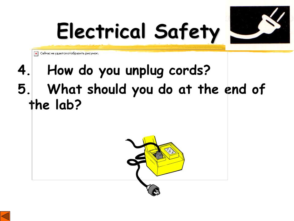 Electrical Safety 4. How do you unplug cords 5. What should you do at the end of the lab