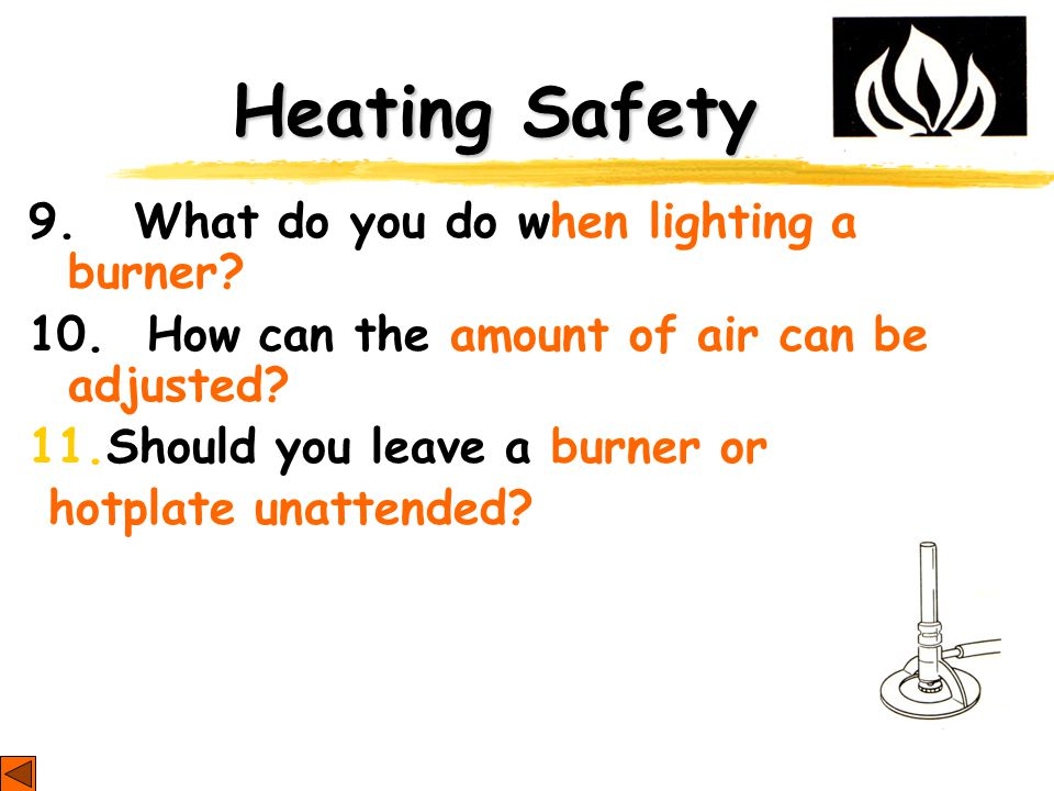 Heating Safety 9. What do you do when lighting a burner.