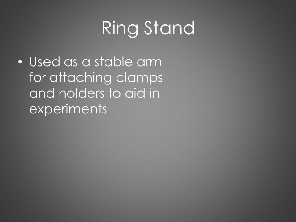 Ring Stand Used as a stable arm for attaching clamps and holders to aid in experiments