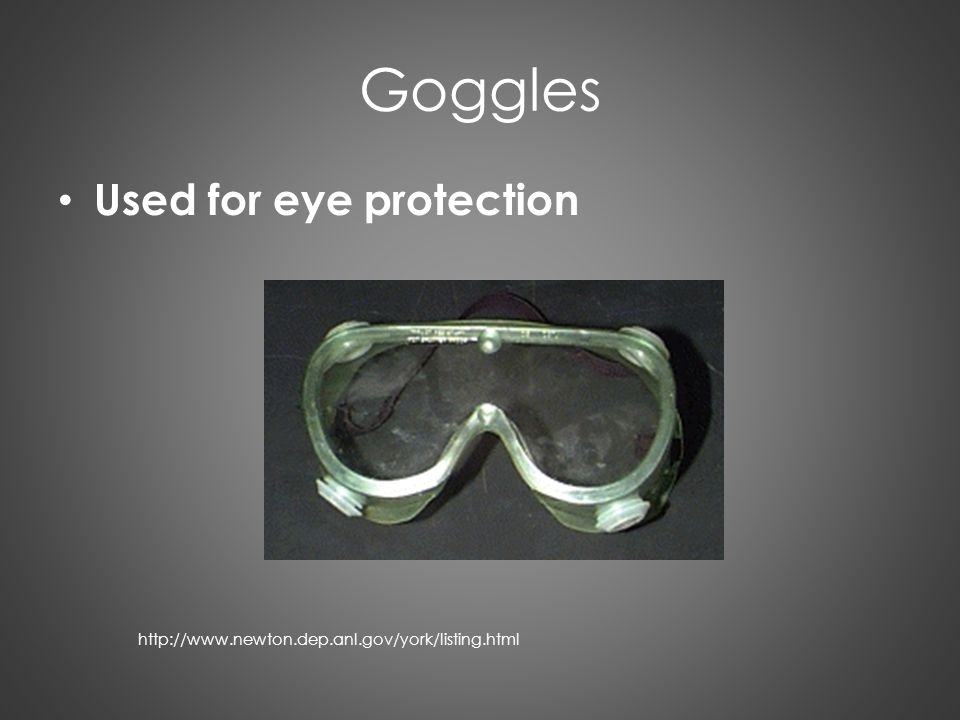 Goggles Used for eye protection http://www.newton.dep.anl.gov/york/listing.html