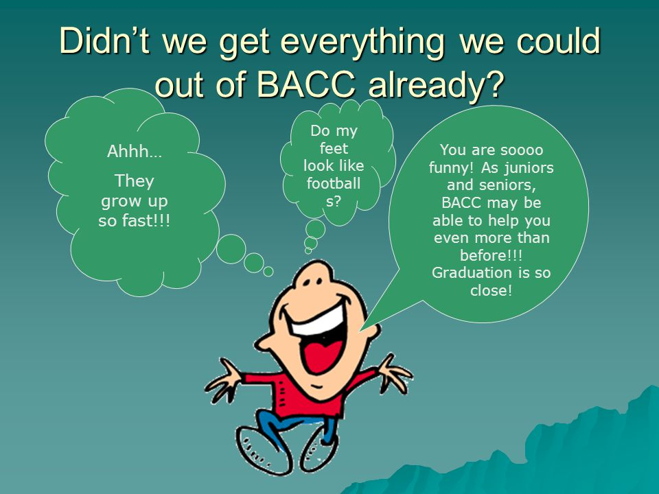 Didn't we get everything we could out of BACC already? You are soooo funny! As juniors and seniors, BACC may be able to help you even more than before