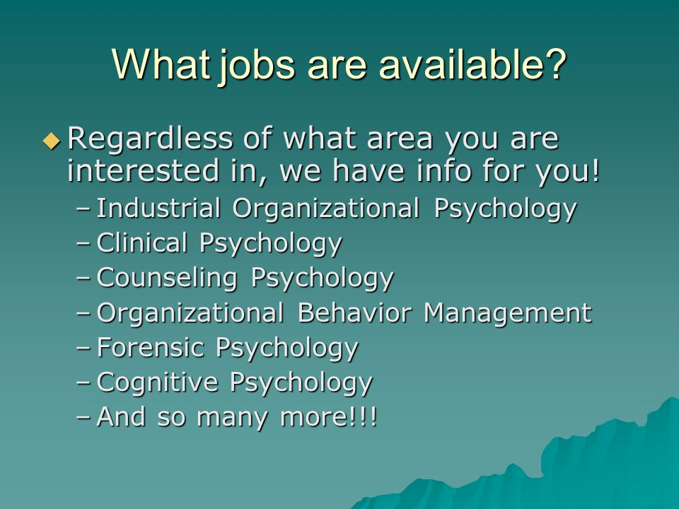 What jobs are available?  Regardless of what area you are interested in, we have info for you! –Industrial Organizational Psychology –Clinical Psycho