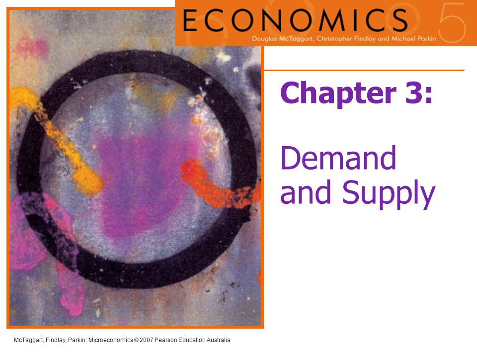 McTaggart, Findlay, Parkin: Microeconomics © 2007 Pearson Education Australia Chapter 3: Demand and Supply