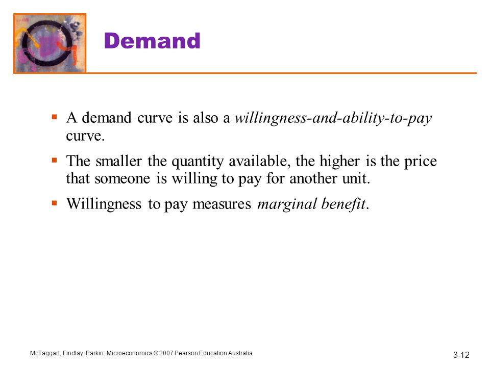 3-12 McTaggart, Findlay, Parkin: Microeconomics © 2007 Pearson Education Australia Demand  A demand curve is also a willingness-and-ability-to-pay curve.