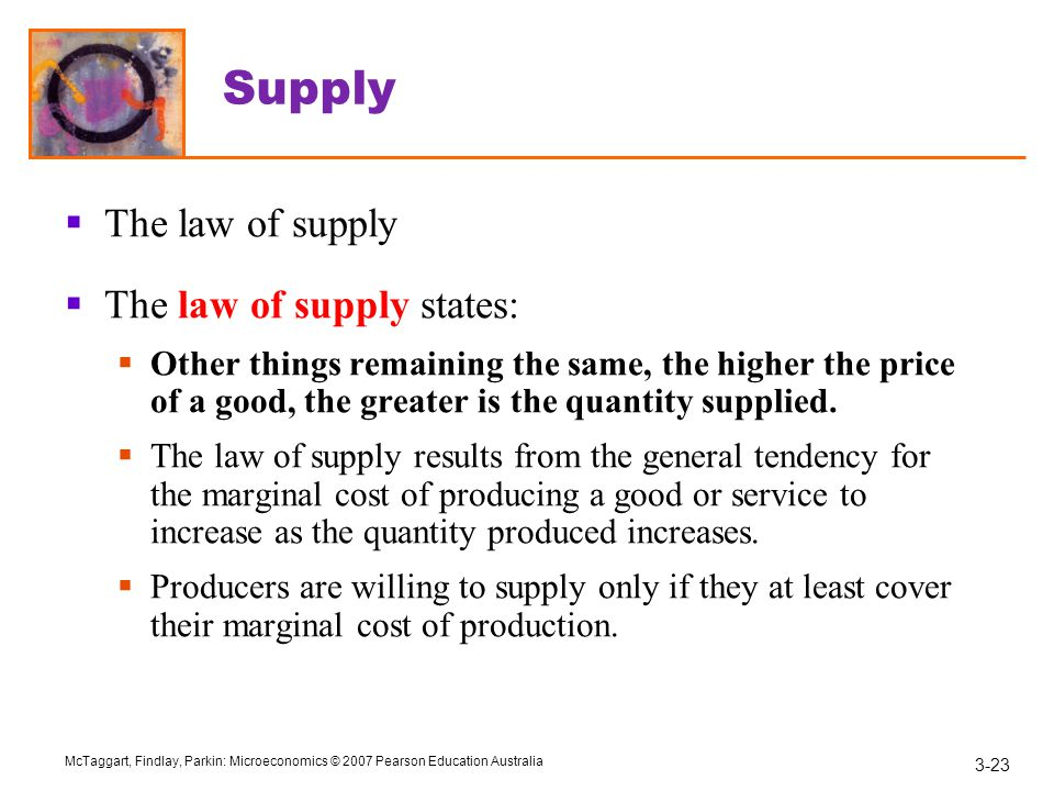 3-23 McTaggart, Findlay, Parkin: Microeconomics © 2007 Pearson Education Australia Supply  The law of supply  The law of supply states:  Other things remaining the same, the higher the price of a good, the greater is the quantity supplied.