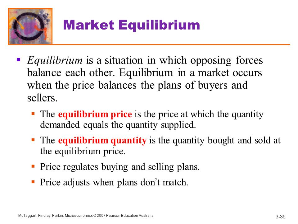 3-35 McTaggart, Findlay, Parkin: Microeconomics © 2007 Pearson Education Australia Market Equilibrium  Equilibrium is a situation in which opposing forces balance each other.