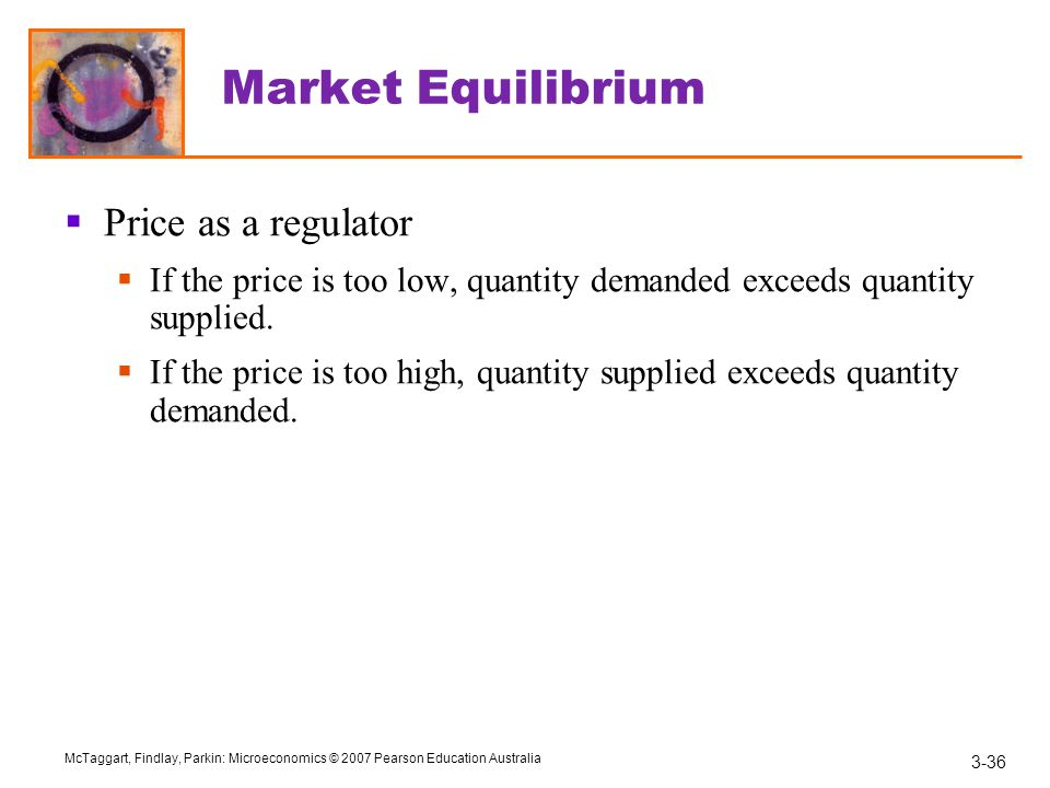 3-36 McTaggart, Findlay, Parkin: Microeconomics © 2007 Pearson Education Australia Market Equilibrium  Price as a regulator  If the price is too low, quantity demanded exceeds quantity supplied.