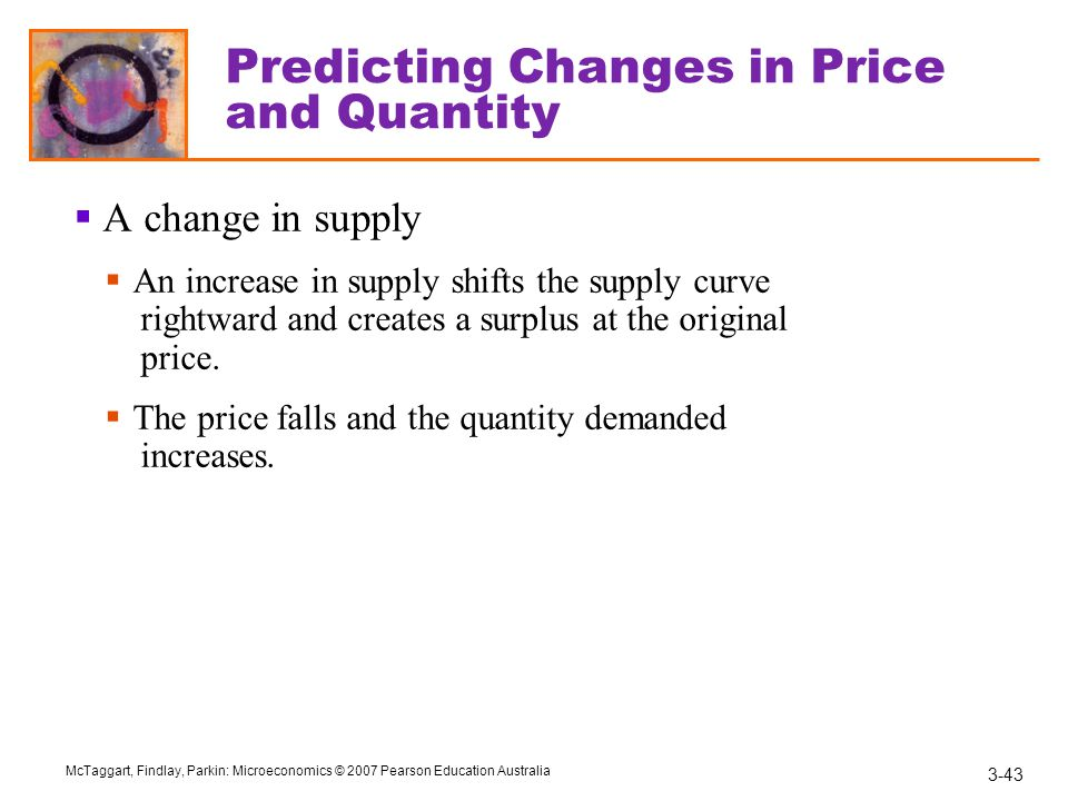 3-43 McTaggart, Findlay, Parkin: Microeconomics © 2007 Pearson Education Australia Predicting Changes in Price and Quantity  A change in supply  An increase in supply shifts the supply curve rightward and creates a surplus at the original price.