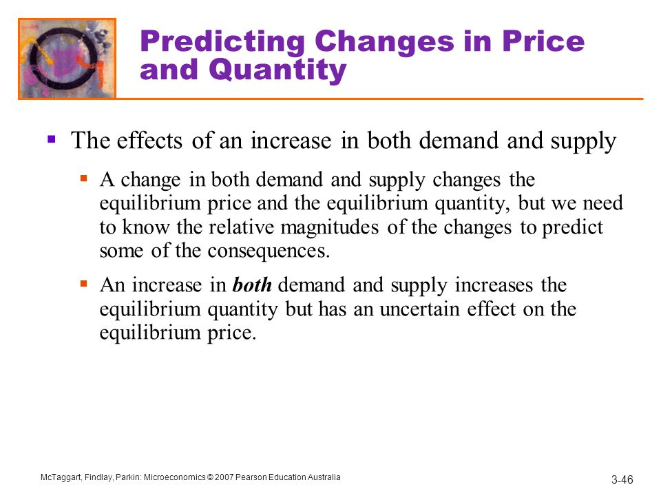3-46 McTaggart, Findlay, Parkin: Microeconomics © 2007 Pearson Education Australia Predicting Changes in Price and Quantity  The effects of an increase in both demand and supply  A change in both demand and supply changes the equilibrium price and the equilibrium quantity, but we need to know the relative magnitudes of the changes to predict some of the consequences.