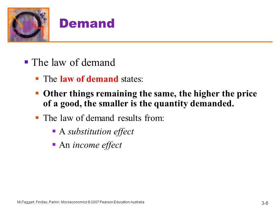 3-6 McTaggart, Findlay, Parkin: Microeconomics © 2007 Pearson Education Australia Demand  The law of demand  The law of demand states:  Other things remaining the same, the higher the price of a good, the smaller is the quantity demanded.