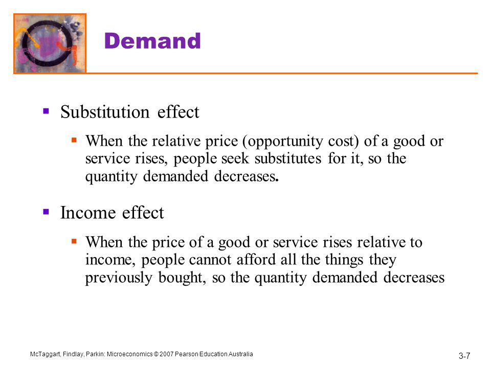 3-7 McTaggart, Findlay, Parkin: Microeconomics © 2007 Pearson Education Australia Demand  Substitution effect  When the relative price (opportunity cost) of a good or service rises, people seek substitutes for it, so the quantity demanded decreases.